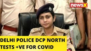 Delhi Police DCP North Tests Positive For COVID-19 | NewsX - NEWSXLIVE