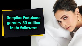 Deepika Padukone garners 50 million Insta followers - IANSINDIA