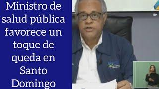 ministro de Salud pública favorece el toque de queda en Santo Domingo