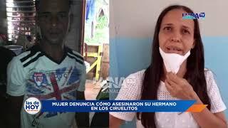 Mujer denuncia como asesinaron a su hermano en El Ciruelito y todavía la policía no les dice nada