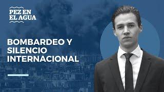 Bombardeo y silencio internacional | #PezenelAgua
