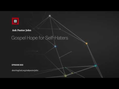 Gospel Hope for Self-Haters // Ask Pastor John