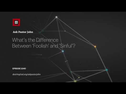 What's the Difference Between 'Foolish' and 'Sinful'? // Ask Pastor John