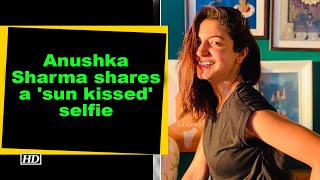 Anushka Sharma shares a 'sun kissed' selfie - BOLLYWOODCOUNTRY