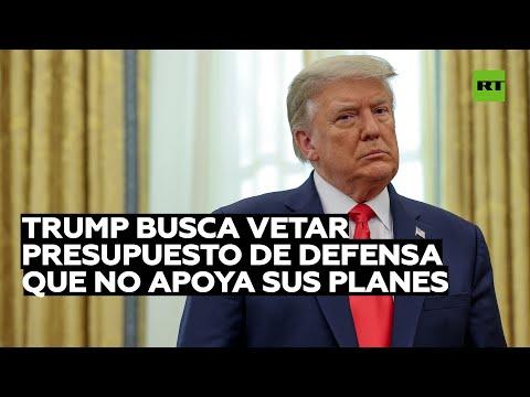 Trump promete vetar el proyecto de ley del presupuesto de defensa nacional de EE.UU.