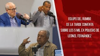 Equipo del Rumbo de la Tarde comenta sobre los 5 mil ex policías de Leonel Fernández