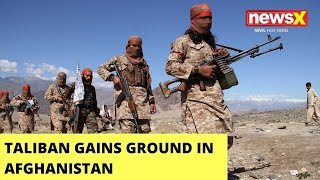 Taliban Gains Ground In Afghanistan | Reiterates 'Political Settlement' | NewsX - NEWSXLIVE