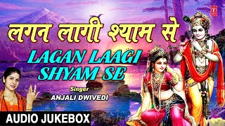 Lagan Lagi Shyam Se I ANJALI DWIVEDI I Krishna Bhajans I Full Audio Songs Juke Box - TSERIESBHAKTI