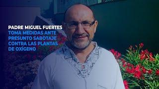 Padre Miguel Fuertes toma medidas ante presunto sabotaje contra las plantas de oxígeno