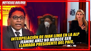 ???? INTERPELACIÓN DE IVAN LIMA, con relación a la detención de Jeanine Áñez ????