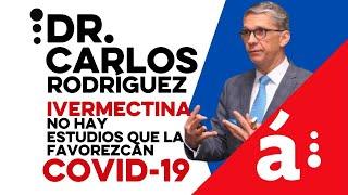 Dr. Carlos Rodríguez:  no hay estudios que favorezcan el uso de la Ivermectina contra el COVID-19