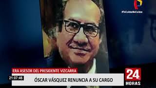 Óscar Vásquez renunció a su cargo como asesor del presidente Vizcarra