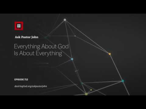 Everything About God Is About Everything // Ask Pastor John