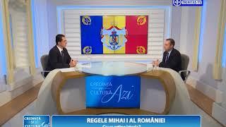 Credinta si Cultura Azi. Regele Mihai I al Romaniei. Ce va retine istoria? (10 12 2017)
