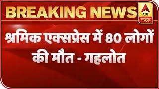 80 Deaths In Shramik Trains By Far: Raj CM Gehlot Slams Rail Min Piyush Goyal | ABP News - ABPNEWSTV