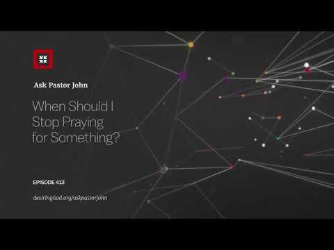 When Should I Stop Praying for Something? // Ask Pastor John