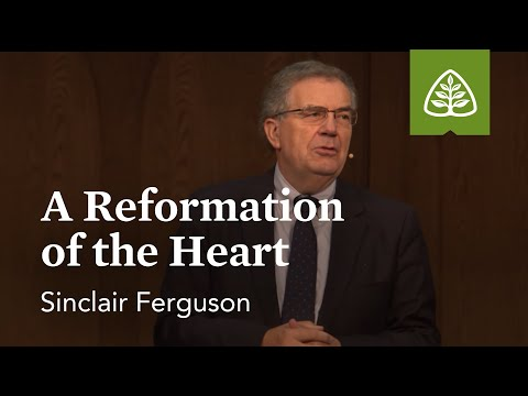 Sinclair Ferguson: A Reformation of the Heart