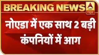 Noida: Massive fire breaks out in two big companies - ABPNEWSTV