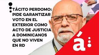 Tácito Perdomo: pide garantizar voto en el exterior como justicia a dominicanos que no viven en RD