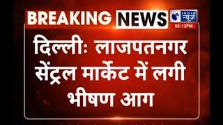 Delhi : लाजपत नगर की सेंट्रल मार्केट में भयानक आग, लपटों पर काबू पाने में जुटीं दमकल की 30 गाड़ियां - ITVNEWSINDIA