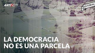 La Democracia No Es Una Parcela [Editorial] | El Antinoti