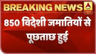 Delhi police interrogate 850 foreign Jamatis in quarantine centers - ABPNEWSTV