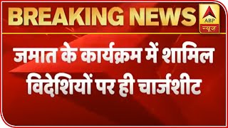 Tablighi Jamaat: Charge-sheet on foreign attendees under 5 sections - ABPNEWSTV
