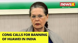 Congress calls for banning of Huawei in India |NewsX - NEWSXLIVE