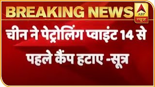 China moves back 1.5 km in patrolling point 14: Sources - ABPNEWSTV