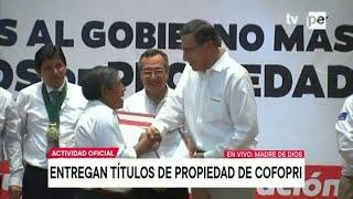 Presidente Martín Vizcarra entrega títulos de propiedad de Cofopri en Madre de Dios