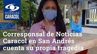 Entre el llanto, corresponsal de Noticias Caracol en San Andrés cuenta su propia tragedia