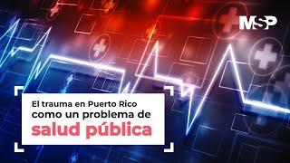El trauma en Puerto Rico como un problema de salud publica