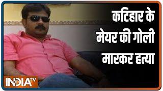 बिहार: कटिहार के मेयर की गोली मारकर हत्या, बाइक सवार तीन अपराधियों ने ली जान - INDIATV