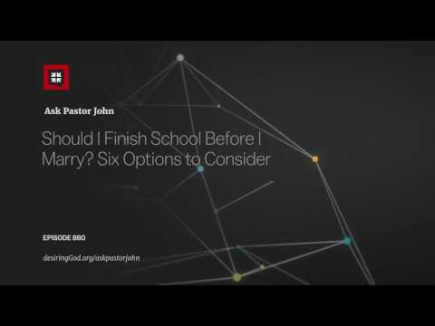 Should I Finish School Before I Marry? Six Options to Consider // Ask Pastor John