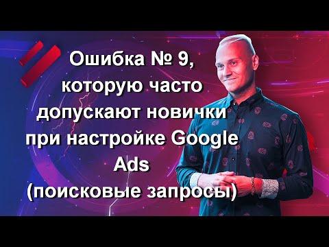 Ошибка № 9, которую часто допускают новички при настройке Google Ads (поисковые запросы)
