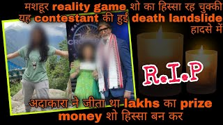 Naamcheen reality game show ki contestant be gawai apni jaan; bhayank landslide mei hue death - TELLYCHAKKAR