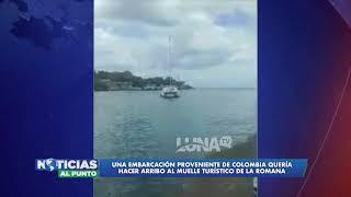 Una Embarcación proveniente de Colombia quería hacer arribo al muelle turístico de la Romana