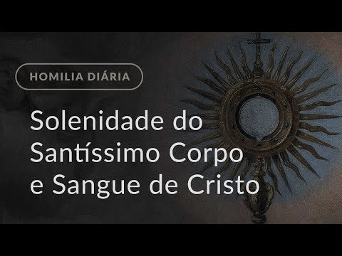 Solenidade do Santíssimo Corpo e Sangue de Cristo (Homilia Diária.1191)