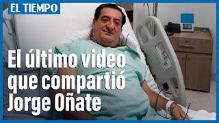 El último video que grabó Jorge Oñate en sus redes sociales antes de ser hospitalizado