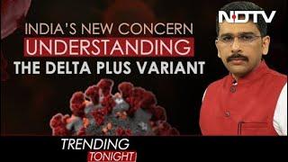 Delta Plus Covid Variant: India's Next Big Worry? | Trending Tonight - NDTV