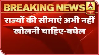 No need to reopen state borders, suggests Baghel to Amit Shah - ABPNEWSTV