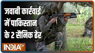Pakistan ने किया संघर्षविराम का उल्लंघन, भारतीय सेना की जवाबी कार्रवाई में उसके 2 सैनिक मारे गए - INDIATV
