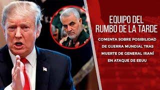 Equipo Rumbo de la Tarde comenta posibilidad de guerra mundial tras muerte de general iraní