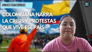 INVESTIGACIÓN502 | COLOMBIANA NARRA LA CRISIS Y PROTESTAS QUE VIVE ESE PAÍS