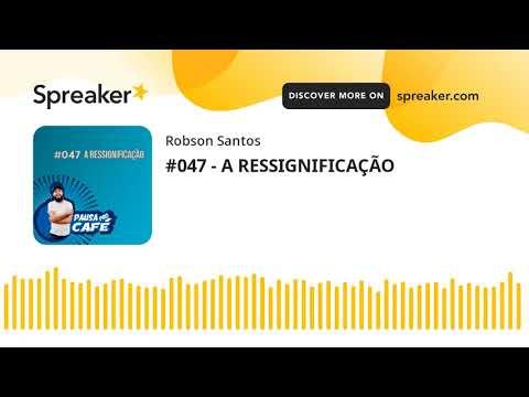 #047 - A RESSIGNIFICAÇÃO (made with Spreaker)