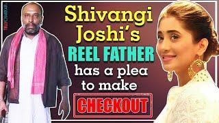 Shivangi Joshi's REEL father, Rajesh Kareer has a plea to make | Details Inside | TellyChakkar | - TELLYCHAKKAR