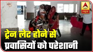 Late arrival of Shramik Special Train in Ballia makes migrants suffer - ABPNEWSTV