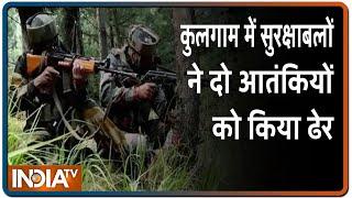 Jammu Kashmir के कुलगाम में आतंकियों से एनकाउंटर, सुरक्षाबलों ने दो आतंकियों को किया ढेर - INDIATV