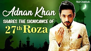 Ramadan Special | Adnan Khan shares the significance of 27th Roza, Eid, and more | Checkout Video | - TELLYCHAKKAR