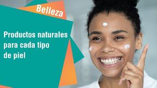Productos naturales para cada tipo de piel | Tips de Belleza